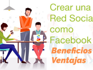 Crear una Red Social como Facebook. Beneficios y Ventajas