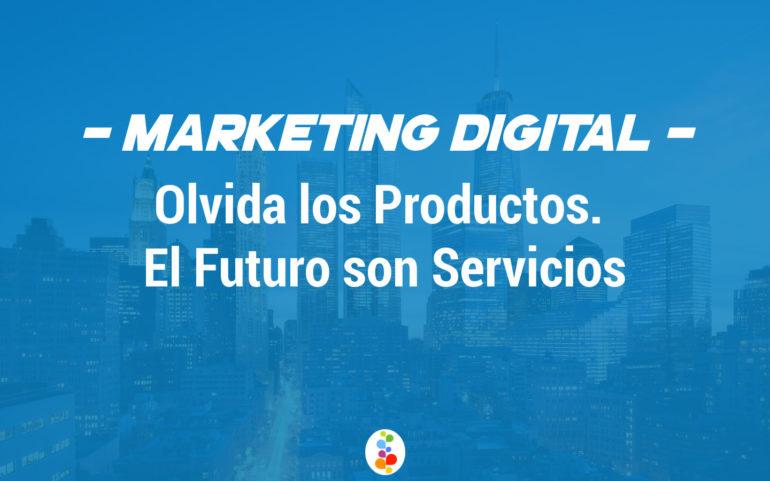 Marketing Digital. Olvida los Productos. El Futuro son Servicios Openinnova