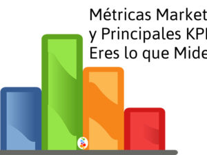 Métricas Marketing y Principales KPIs. Eres lo que Mides