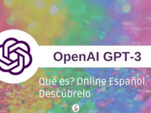 GPT-3 Qué es? Online Español. Descúbrelo